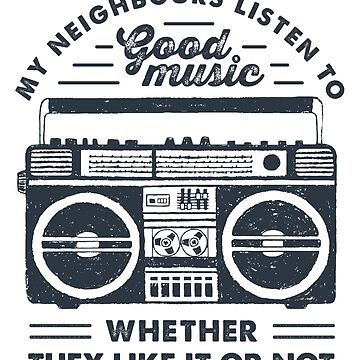 My Neighbours Listen to Good Music Whether they Like it Or Not by MagneticMama