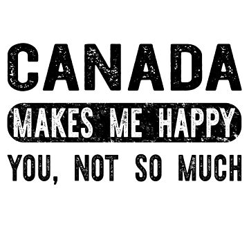 Canada Makes Me Happy You, Not So Much by TshirtsLIVE