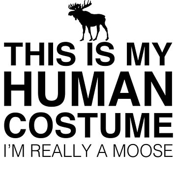 This Is My Human Costume I'm Really A Moose by TshirtsLIVE
