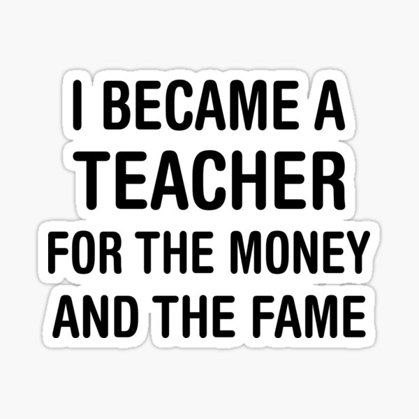 I BECAME A TEACHER FOR THE MONEY AND THE FAME Sticker