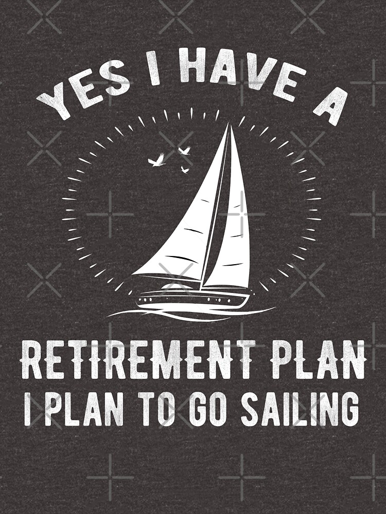 Yes I Have A Retirement Plan Go Sailing Funny by JapaneseInkArt