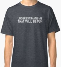 Underestimate Me That'll Be Fun Funny Quote Classic T-Shirt
