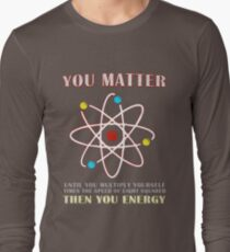 You Matter Than You Energy Funny Science Geek Quote Long Sleeve T-Shirt