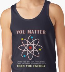 You Matter Than You Energy Funny Science Geek Quote Tank Top