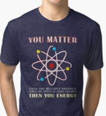 You Matter Than You Energy Funny Science Geek Quote Tri-blend T-Shirt