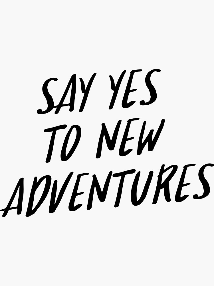 Quote Say Yes To New Adventures Sticker By Adelemawhinney