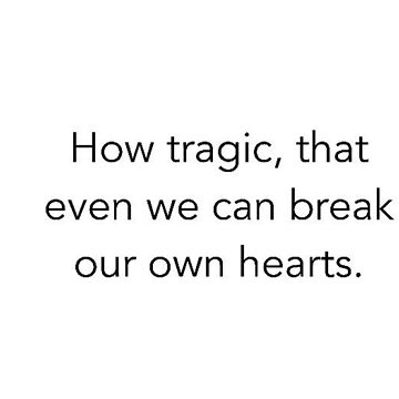 how tragic that even we can break our own hearts by Keridwenie