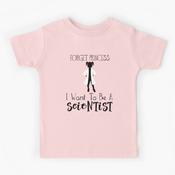 Forget Princess I Want To Be A Scientist - Empowered Girls, STEM, Future Scientis Kids T-Shirt