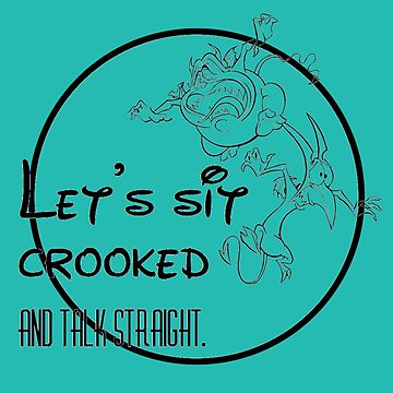 Lets Sit Crooked and Talk Straight by Pegasaurus-Rex