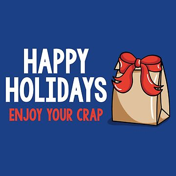 Happy Holidays Enjoy Your Crap  by fishbiscuit