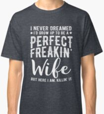 I Never Dreamed I'd Grow Up To Be A Perfect Freaking Wife Classic T-Shirt