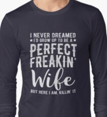 I Never Dreamed I'd Grow Up To Be A Perfect Freaking Wife Long Sleeve T-Shirt