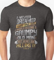 I Never Dreamed That One Day I'd Become A Grumpy Old Man But T-Shirt