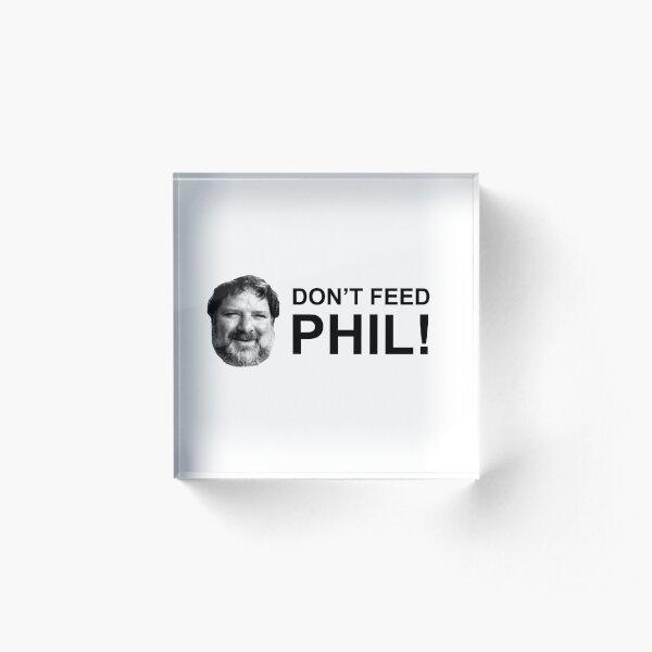 Do not feed phil! Acrylic Block