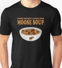 Funny Foodie come down later for moose soup Unisex T-Shirt