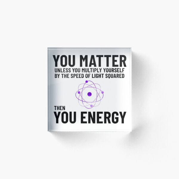 You Matter x speed of light square = you energy Acrylic Block