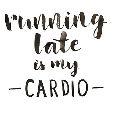 Running Late is My Cardio by ychty