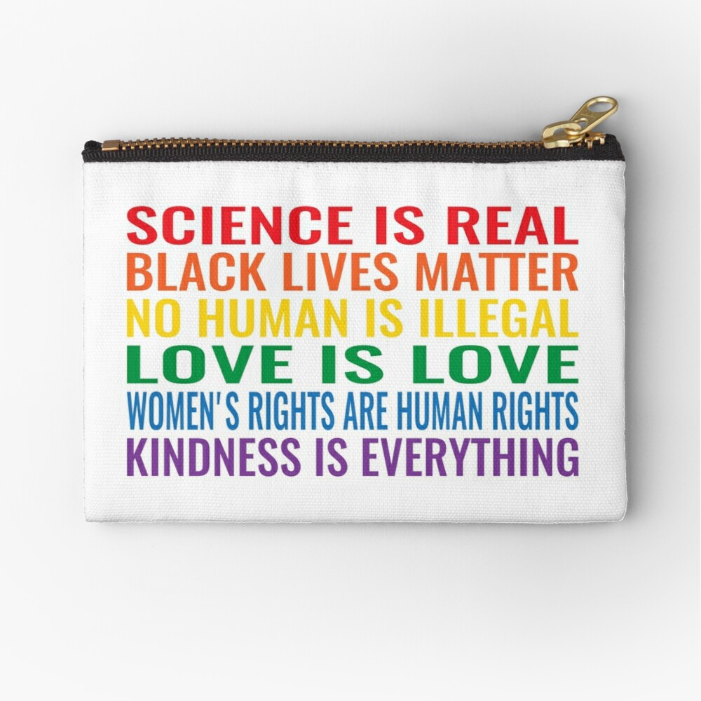 Science is real! Black lives matter! No human is illegal! Love is love! Women's rights are human rights! Kindness is everything! Shirt Zipper Pouch