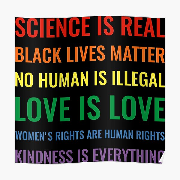 Science is real! Black lives matter! No human is illegal! Love is love! Women's rights are human rights! Kindness is everything! Shirt Poster