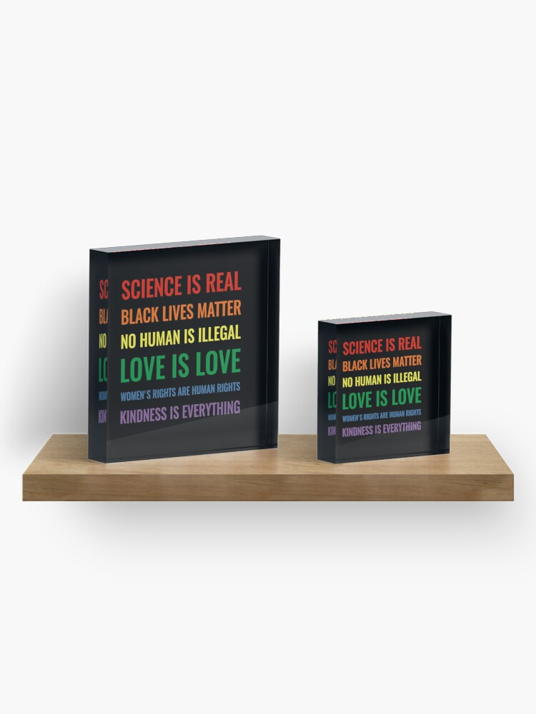 Alternate view of Science is real! Black lives matter! No human is illegal! Love is love! Women's rights are human rights! Kindness is everything! Shirt Acrylic Block