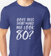 Does This Shirt Make Me Look 80? Unisex T-Shirt