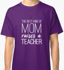 The Best Kind Of Mom Raises A Teacher Classic T-Shirt