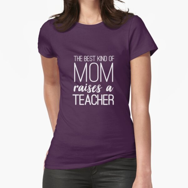 The Best Kind Of Mom Raises A Teacher Fitted T-Shirt