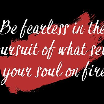 Be fearless in the pursuit of what sets your soul on fire by dweebcocreation