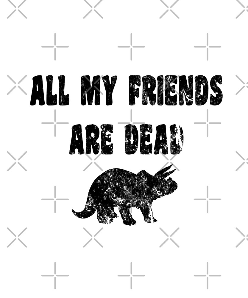 All My Friends Are Dead - Funny Triceratops T Shirt  by greatshirts