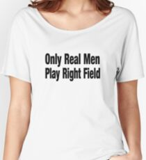 Funny Baseball T Shirt - Only Real Men Play Right Field Women's Relaxed Fit T-Shirt