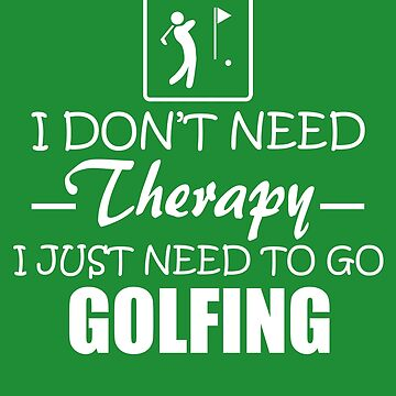I Don't Need Therapy, I Just Need Golf by harrizon