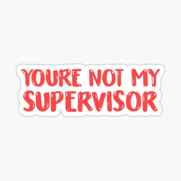 YOU'RE NOT MY SUPERVISOR Sticker