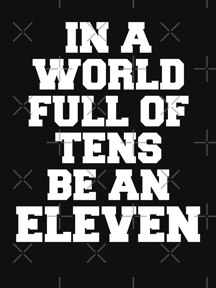 In a World Full of Tens be an Eleven Shirt by dgavisuals