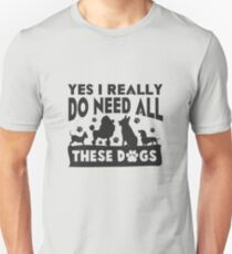 Yes I Really Do Need All These Dogs Unisex T-Shirt