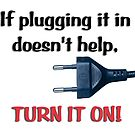 If plugging it in doesn't help, turn it on. by Storm Designs