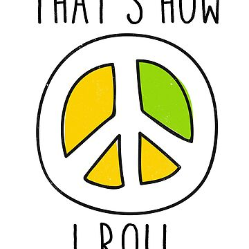 That's how I roll. Peace and love by ynotfunny