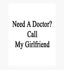 Need A Doctor? Call My Girlfriend  Photographic Print
