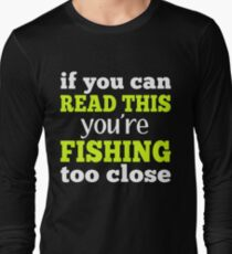 If You Can Read This Youre Fishing Too Close Long Sleeve T Shirt