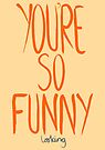 Love Me, Love Me Not: You're So Funny...Looking by AParry