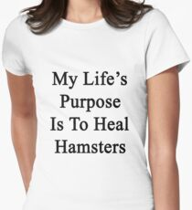 My Life's Purpose Is To Heal Hamsters  Womens Fitted T-Shirt