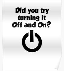 Tech Support Did You Try Turning It On And On Again Poster
