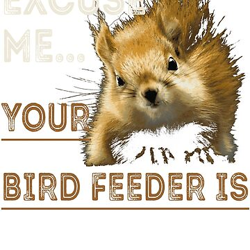 Excuse Me Your BirdFeeder Is Empty shirt by bledi