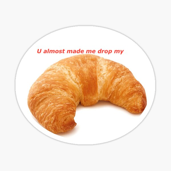 u almost made me drop my croissant! Sticker