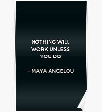 Maya Angelou Inspirational Quote - Nothing will work unless you do Poster