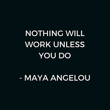 Maya Angelou Inspirational Quote - Nothing will work unless you do by IdeasForArtists