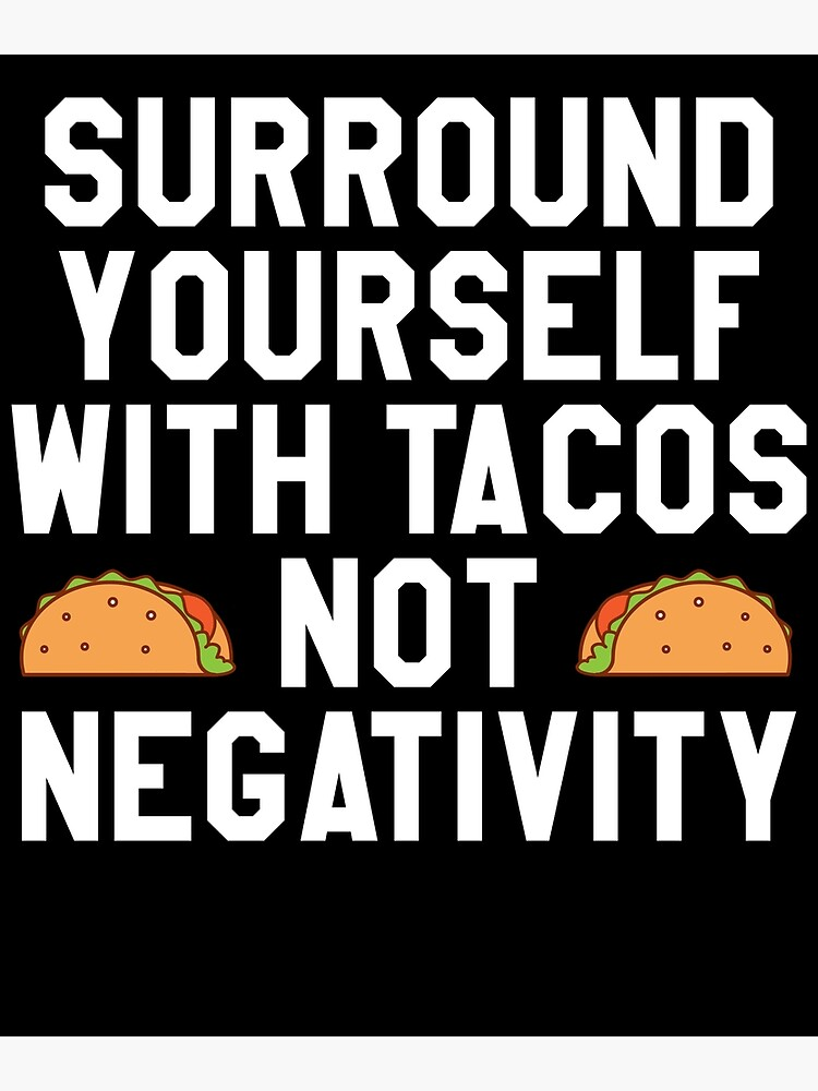 Surround Yourself With Tacos Not Negativity by kamrankhan