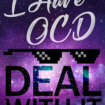 I Have OCD - Deal With It by runawaybucket