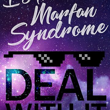 I have Marfan Syndrome - Deal With It by runawaybucket