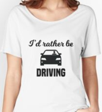 I'd Rather Be Driving Women's Relaxed Fit T-Shirt