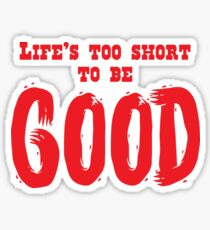 Life's too short to be GOOD Sticker